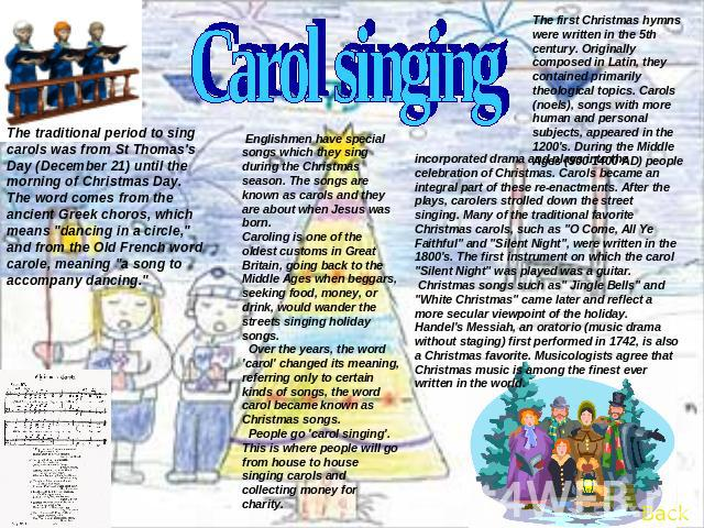 Carol singing The traditional period to sing carols was from St Thomas's Day (December 21) until the morning of Christmas Day.The word comes from the ancient Greek choros, which means