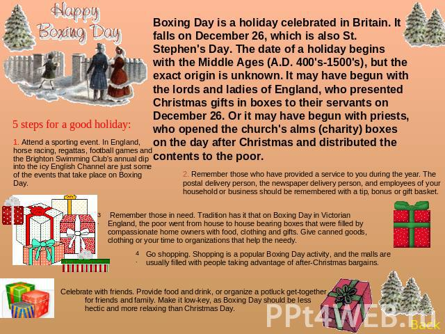 Boxing Day is a holiday celebrated in Britain. It falls on December 26, which is also St. Stephen's Day. The date of a holiday begins with the Middle Ages (A.D. 400's-1500's), but the exact origin is unknown. It may have begun with the lords and lad…