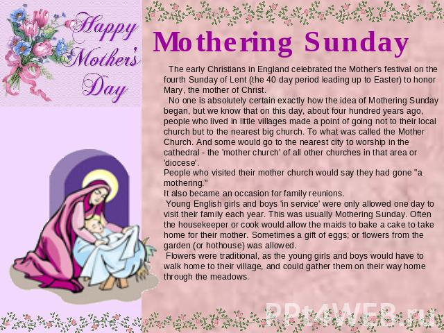 Mothering Sunday The early Christians in England celebrated the Mother's festival on the fourth Sunday of Lent (the 40 day period leading up to Easter) to honor Mary, the mother of Christ. No one is absolutely certain exactly how the idea of Motheri…