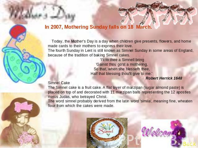 In 2007, Mothering Sunday falls on 18 March. Today, the Mother's Day is a day when children give presents, flowers, and home made cards to their mothers to express their love.The fourth Sunday in Lent is still known as Simnel Sunday in some areas of…