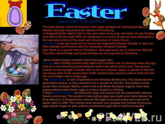 Easter Easter 2007 is on April 8 th The name Easter comes from Eostre, the pagan goddess of spring worshipped in Northern Europe long before the advent of Christianity. In England Easter doesn't fall on the same date every year, but rather on any Su…