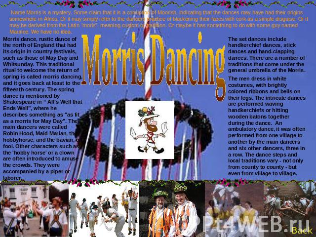 Name Morris is a mystery. Some claim that it is a corruption of Moorish, indicating that the dances may have had their origins somewhere in Africa. Or it may simply refer to the dancers practice of blackening their faces with cork as a simple disgui…