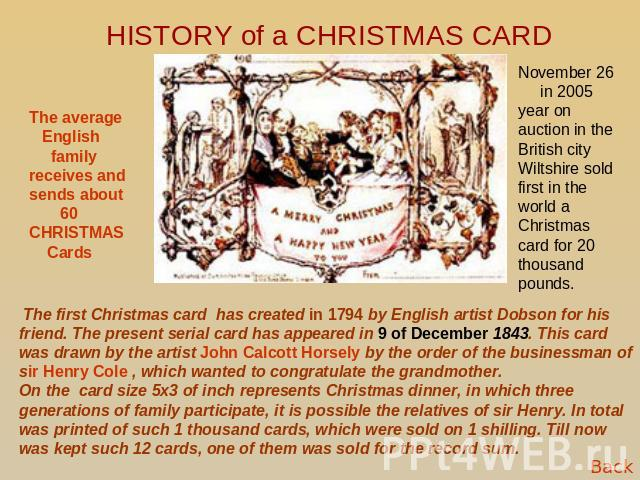 HISTORY of a CHRISTMAS CARD The average English family receives and sends about 60 CHRISTMAS Cards November 26 in 2005 year on auction in the British city Wiltshire sold first in the world a Christmas card for 20 thousand pounds. The first Christmas…