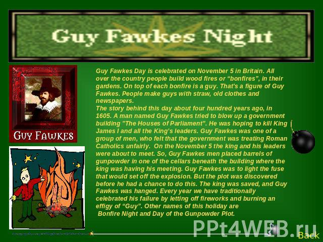 "Guy Fawkes Day is celebrated on November 5 in Britain. All over the country people build wood fires or ""bonfires"", in their gardens. On top of each bonfire is a guy. That's a figure of Guy Fawkes. People make guys with straw, old clothes and newspap…"