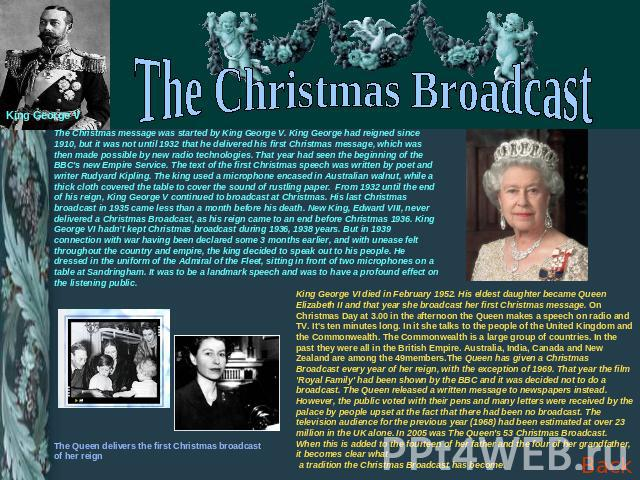 The Christmas Broadcast The Christmas message was started by King George V. King George had reigned since 1910, but it was not until 1932 that he delivered his first Christmas message, which was then made possible by new radio technologies. That yea…
