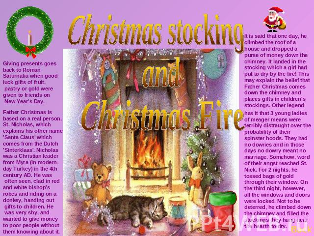Christmas stocking and Christmas Fire Father Christmas is based on a real person, St. Nicholas, which explains his other name 'Santa Claus' which comes from the Dutch 'Sinterklaas'. Nicholas was a Christian leader from Myra (in modern-day Turkey) in…