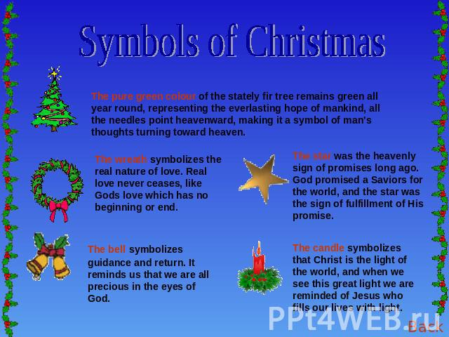 Symbols of Christmas The pure green colour of the stately fir tree remains green all year round, representing the everlasting hope of mankind, all the needles point heavenward, making it a symbol of man's thoughts turning toward heaven. The wreath s…