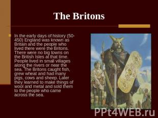 The Britons In the early days of history (50-450) England was known as Britain a