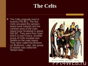 The Celts The Celts originally lived in Austria (700 BC). The first Celts occupi