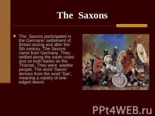 The Saxons The Saxons participated in the Germanic settlement of Britain during