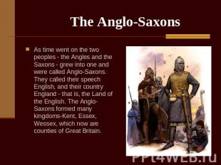 The Anglo-Saxons As time went on the two peoples - the Angles and the Saxons - g