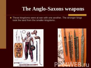 The Anglo-Saxons weapons These kingdoms were at war with one another. The strong