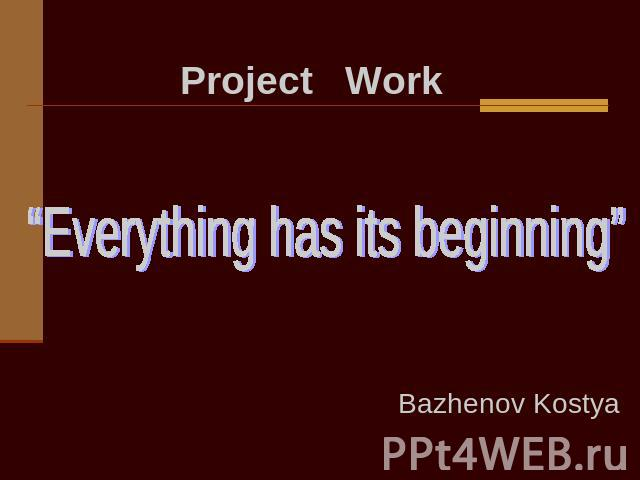 "Project Work ""Everything has its beginning"" Bazhenov Kostya"