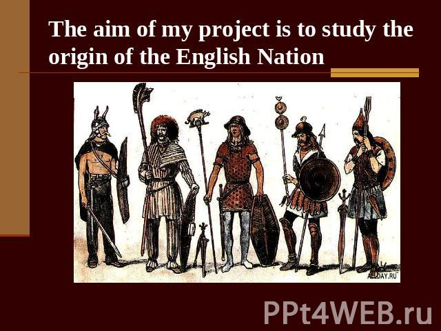 The aim of my project is to study the origin of the English Nation