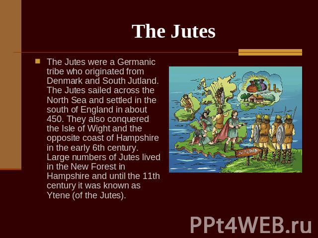 The Jutes The Jutes were a Germanic tribe who originated from Denmark and South Jutland. The Jutes sailed across the North Sea and settled in the south of England in about 450. They also conquered the Isle of Wight and the opposite coast of Hampshir…