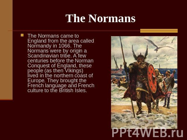 The Normans The Normans came to England from the area called Normandy in 1066. The Normans were by origin a Scandinavian tribe. A few centuries before the Norman Conquest of England, these people (as then Vikings) lived in the northern coast of Euro…