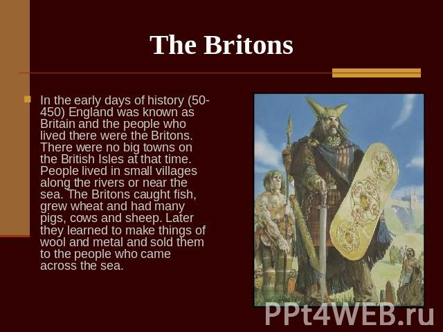 The Britons In the early days of history (50-450) England was known as Britain and the people who lived there were the Britons. There were no big towns on the British Isles at that time. People lived in small villages along the rivers or near the se…