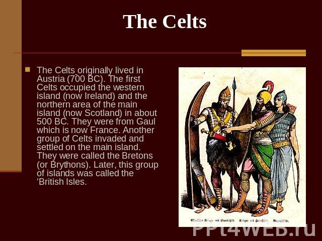 The Celts The Celts originally lived in Austria (700 BC). The first Celts occupied the western island (now Ireland) and the northern area of the main island (now Scotland) in about 500 BC. They were from Gaul which is now France. Another group of Ce…