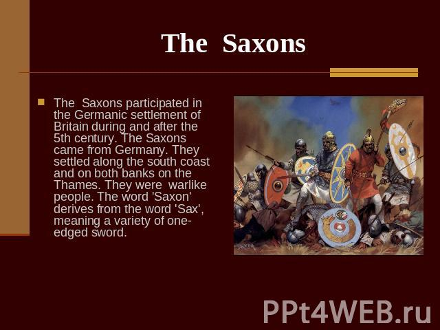 The Saxons The Saxons participated in the Germanic settlement of Britain during and after the 5th century. The Saxons came from Germany. They settled along the south coast and on both banks on the Thames. They were warlike people. The word 'Saxon' d…