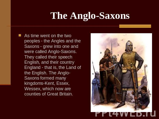 The Anglo-Saxons As time went on the two peoples - the Angles and the Saxons - grew into one and were called Anglo-Saxons. They called their speech English, and their country England - that is, the Land of the English. The Anglo-Saxons formed many k…