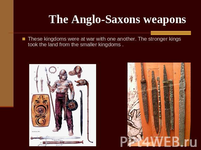 The Anglo-Saxons weapons These kingdoms were at war with one another. The stronger kings took the land from the smaller kingdoms .