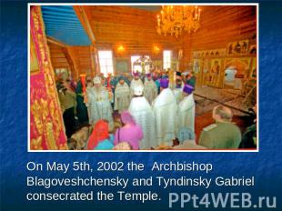 On May 5th, 2002 the Archbishop Blagoveshchensky and Tyndinsky Gabriel consecrat