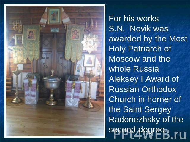 For his works S.N. Novik was awarded by the Most Holy Patriarch of Moscow and the whole Russia Aleksey I Award of Russian Orthodox Church in horner of the Saint Sergey Radonezhsky of the second degree.