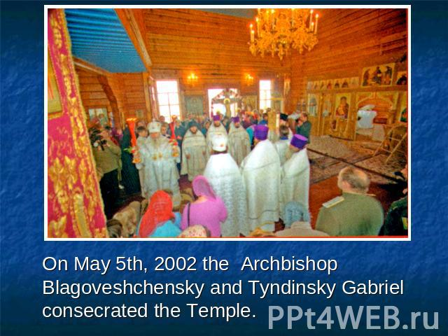 On May 5th, 2002 the Archbishop Blagoveshchensky and Tyndinsky Gabriel consecrated the Temple.