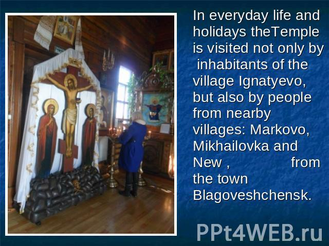 In everyday life and holidays theTemple is visited not only by inhabitants of the village Ignatyevo, but also by people from nearby villages: Markovo, Mikhailovka and New , from the town Blagoveshchensk.