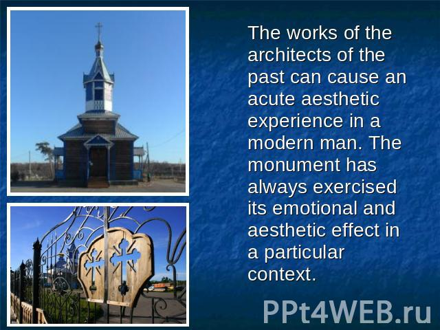The works of the architects of the past can cause an acute aesthetic experience in a modern man. The monument has always exercised its emotional and aesthetic effect in a particular context.