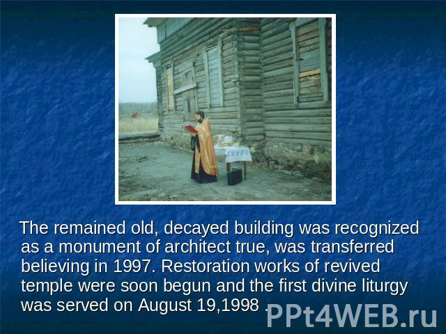 The remained old, decayed building was recognized as a monument of architect true, was transferred believing in 1997. Restoration works of revived temple were soon begun and the first divine liturgy was served on August 19,1998 .