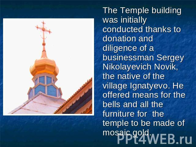 The Temple building was initially conducted thanks to donation and diligence of a businessman Sergey Nikolayevich Novik, the native of the village Ignatyevo. He offered means for the bells and all the furniture for the temple to be made of mosaic gold.