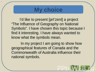 "My choice I'd like to present [prI'zent] a project ""The Influence of Geography o"