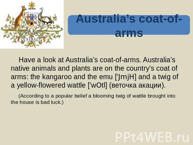 Australia's coat-of-arms Have a look at Australia's coat-of-arms. Australia's native animals and plants are on the country's coat of arms: the kangaroo and the emu ['JmjH] and a twig of a yellow-flowered wattle ['wOtl] (веточка акации). (According t…