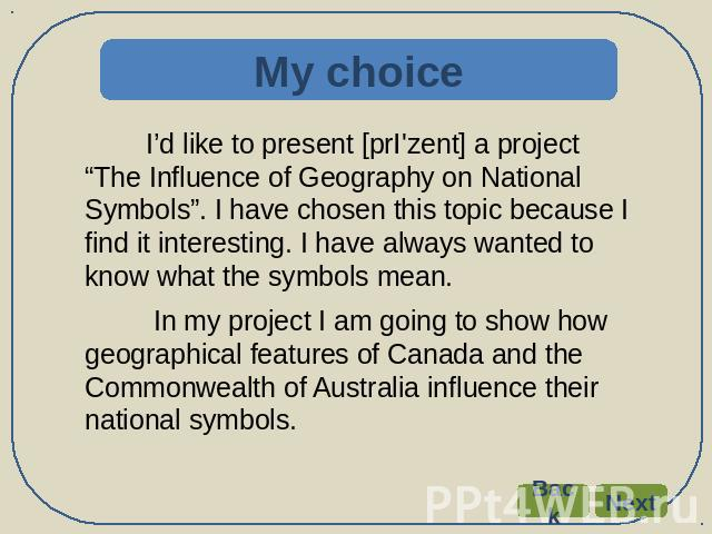 "My choice I'd like to present [prI'zent] a project ""The Influence of Geography on National Symbols"". I have chosen this topic because I find it interesting. I have always wanted to know what the symbols mean. In my project I am going to show how geo…"