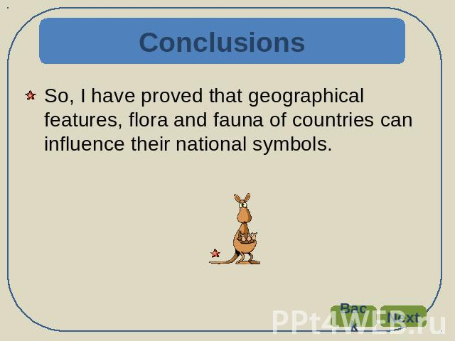 Conclusions So, I have proved that geographical features, flora and fauna of countries can influence their national symbols.