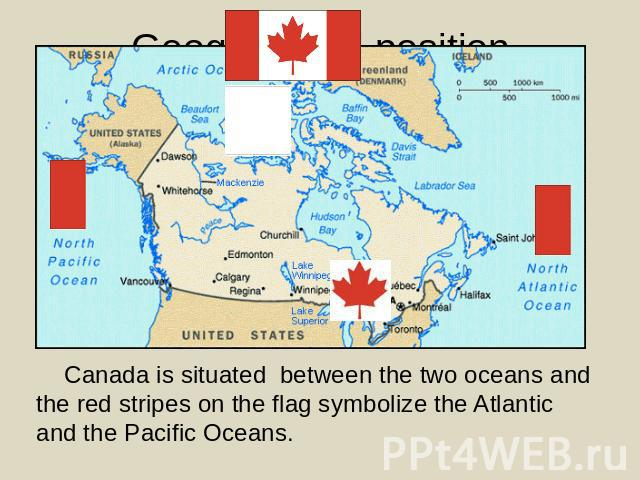 Canada is situated between the two oceans and the red stripes on the flag symbolize the Atlantic and the Pacific Oceans.
