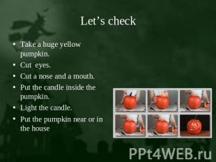 Let's check Take a huge yellow pumpkin.Cut eyes.Cut a nose and a mouth.Put the c
