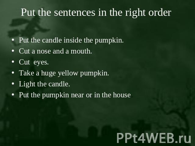 Put the sentences in the right order Put the candle inside the pumpkin.Cut a nose and a mouth.Cut eyes.Take a huge yellow pumpkin.Light the candle.Put the pumpkin near or in the house.