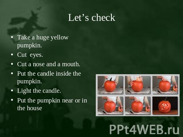 Let's check Take a huge yellow pumpkin.Cut eyes.Cut a nose and a mouth.Put the candle inside the pumpkin.Light the candle.Put the pumpkin near or in the house.