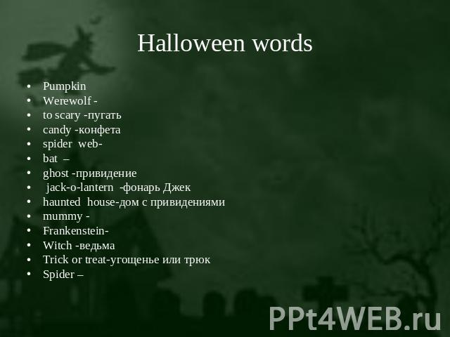 Halloween words PumpkinWerewolf - to scary -пугатьcandy -конфетаspider web-bat –ghost -привидение jack-o-lantern -фонарь Джекhaunted house-дом с привидениямиmummy -Frankenstein-Witch -ведьма Trick or treat-угощенье или трюкSpider –