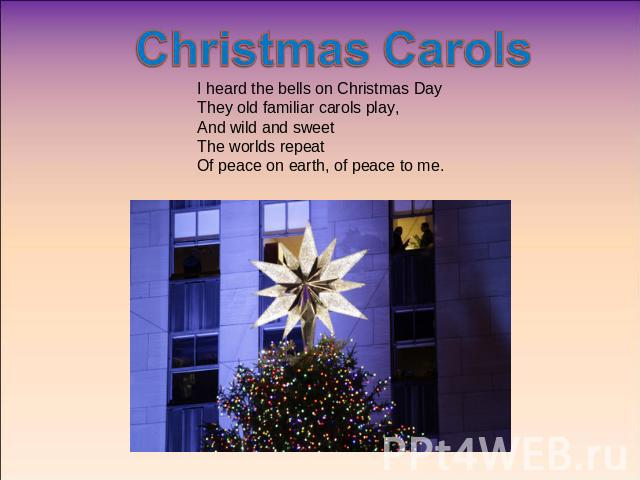 Christmas Carols I heard the bells on Christmas DayThey old familiar carols play,And wild and sweetThe worlds repeatOf peace on earth, of peace to me.
