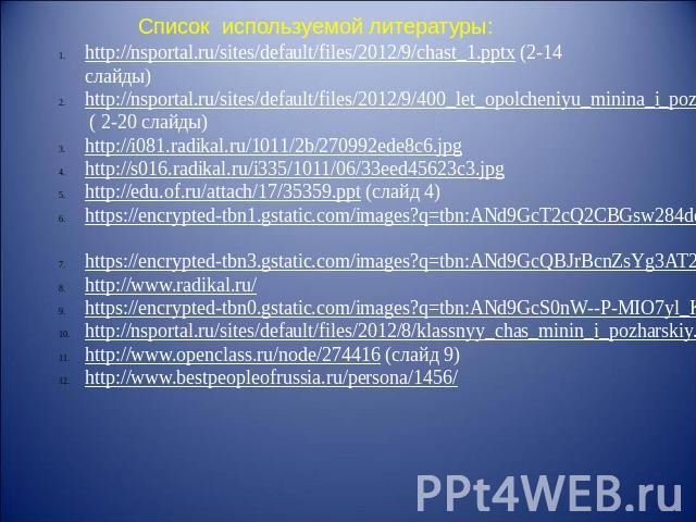 Список используемой литературы: http://nsportal.ru/sites/default/files/2012/9/chast_1.pptx (2-14 слайды)http://nsportal.ru/sites/default/files/2012/9/400_let_opolcheniyu_minina_i_pozharskogo.pptx ( 2-20 слайды)http://i081.radikal.ru/1011/2b/270992ed…