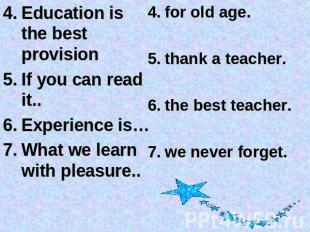 Education is the best provisionIf you can read it..Experience is…What we learn w