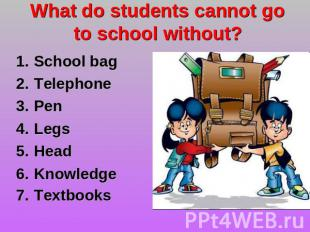 What do students cannot go to school without? School bag TelephonePen LegsHead K