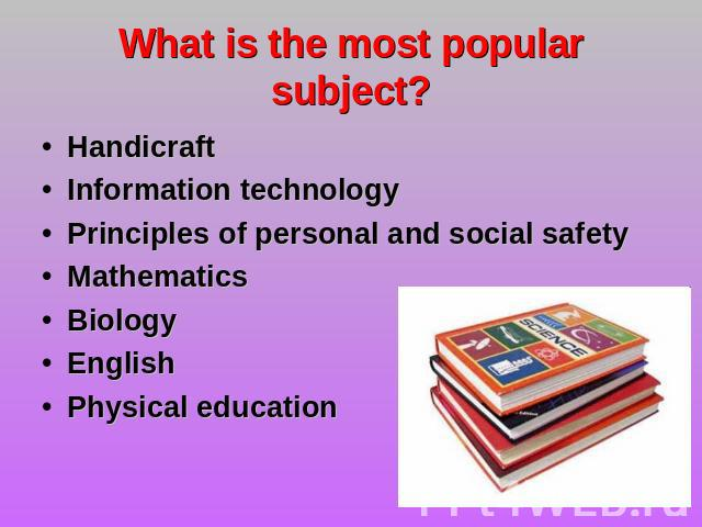 What is the most popular subject? Handicraft Information technology Principles of personal and social safetyMathematics Biology English Physical education
