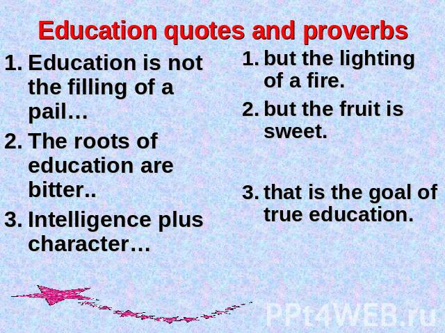 Education quotes and proverbs Education is not the filling of a pail…The roots of education are bitter..Intelligence plus character… but the lighting of a fire.but the fruit is sweet.that is the goal of true education.