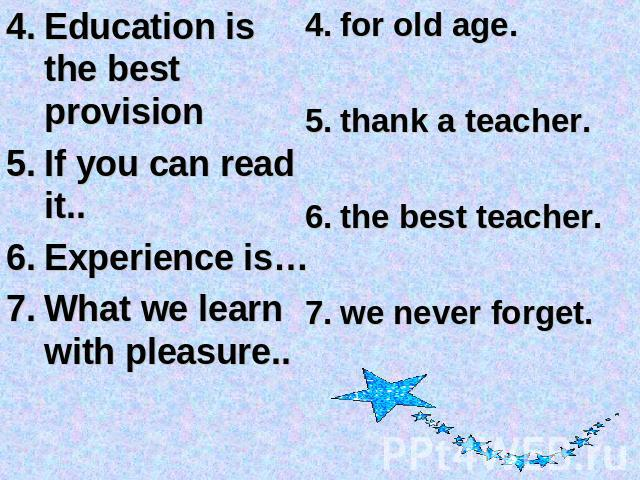 Education is the best provisionIf you can read it..Experience is…What we learn with pleasure.. for old age. thank a teacher.the best teacher.we never forget.