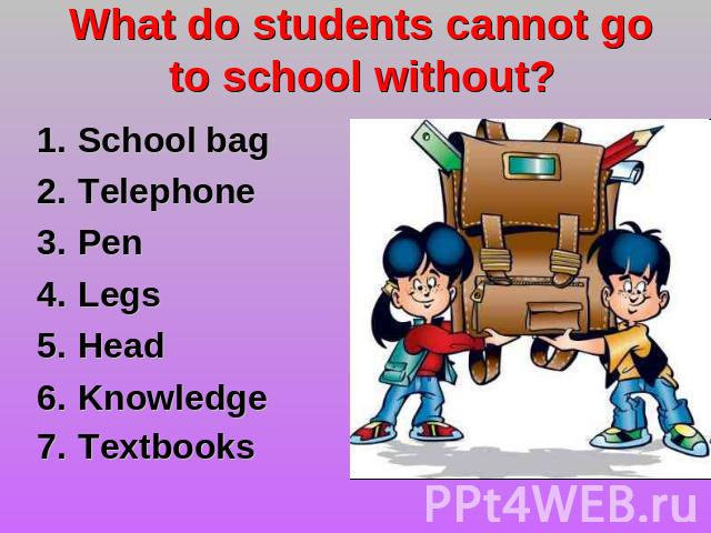 What do students cannot go to school without? School bag TelephonePen LegsHead KnowledgeTextbooks