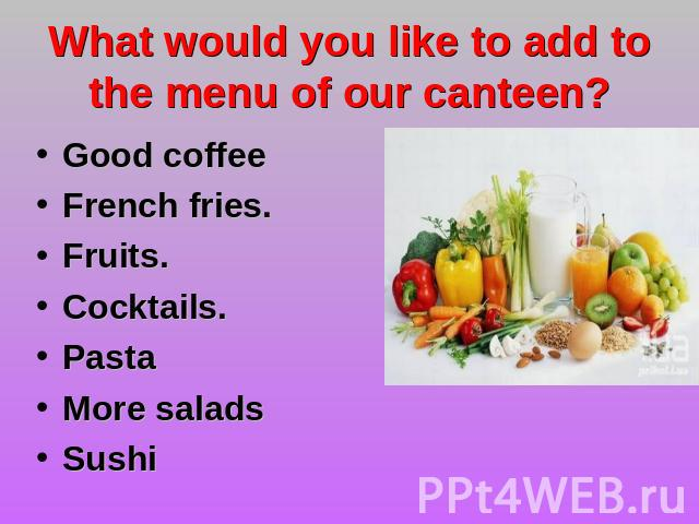 What would you like to add to the menu of our canteen? Good coffeeFrench fries.Fruits.Cocktails.Pasta More saladsSushi